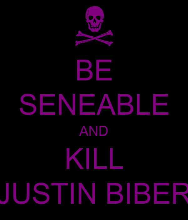 BE SENEABLE AND KILL JUSTIN BIBER