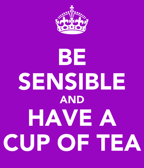 BE SENSIBLE AND HAVE A CUP OF TEA