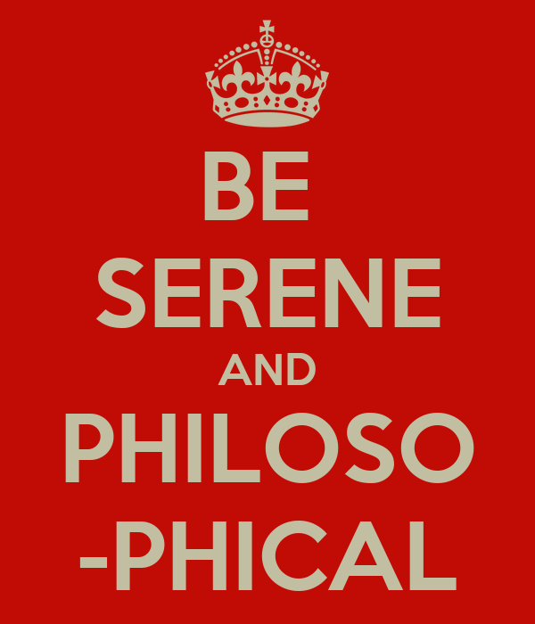 BE  SERENE AND PHILOSO -PHICAL