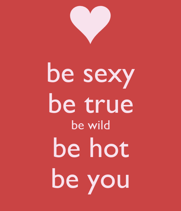 be sexy be true be wild be hot be you