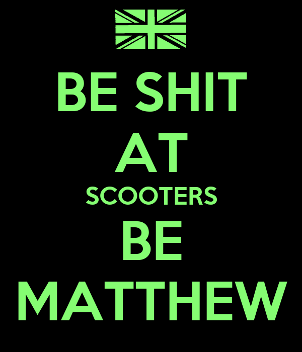 BE SHIT AT SCOOTERS BE MATTHEW