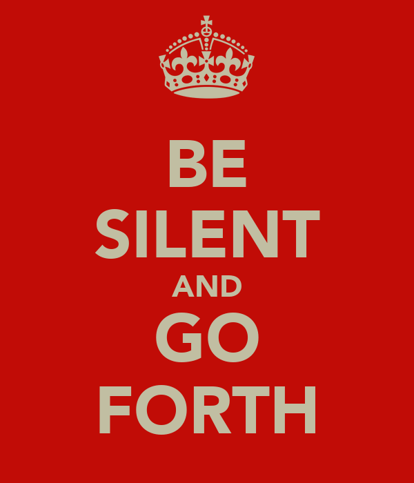 BE SILENT AND GO FORTH