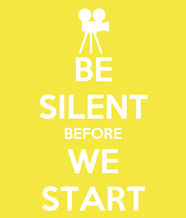 BE SILENT BEFORE WE START