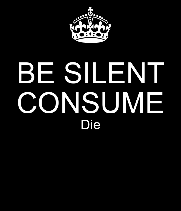BE SILENT CONSUME Die