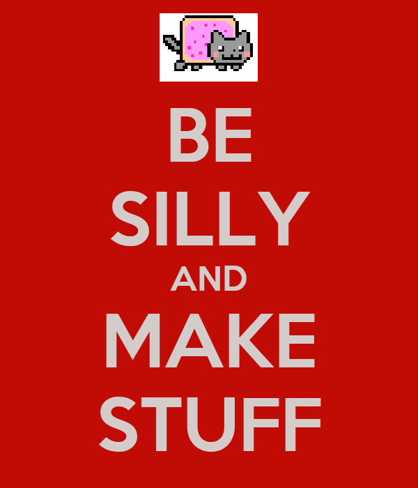 BE SILLY AND MAKE STUFF