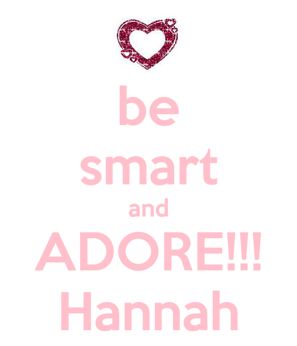 be smart and ADORE!!! Hannah