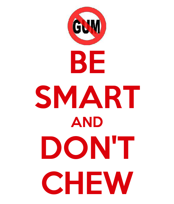 BE SMART AND DON'T CHEW