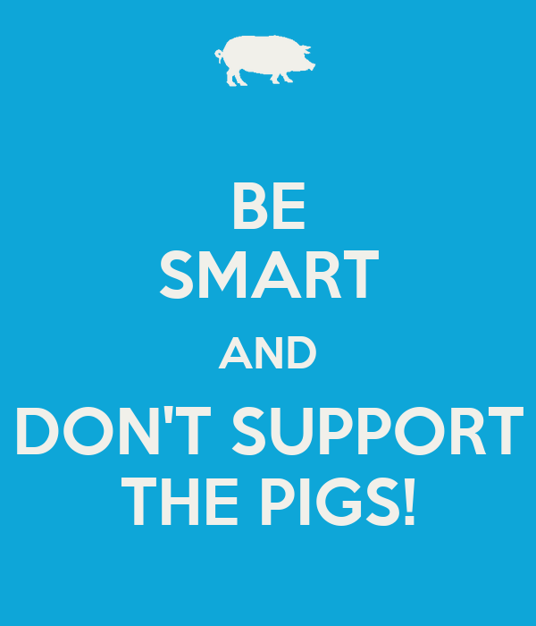 BE SMART AND DON'T SUPPORT THE PIGS!