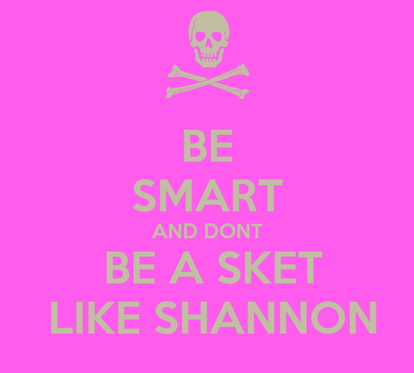 BE SMART AND DONT  BE A SKET  LIKE SHANNON