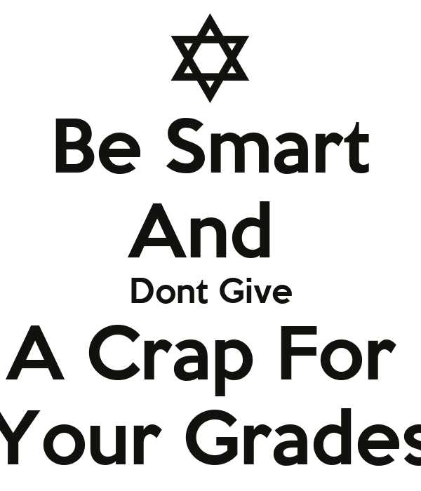 Be Smart And  Dont Give A Crap For  Your Grades