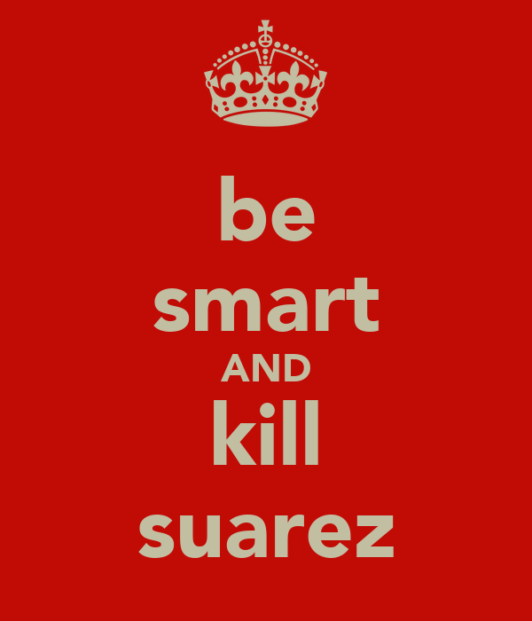 be smart AND kill suarez