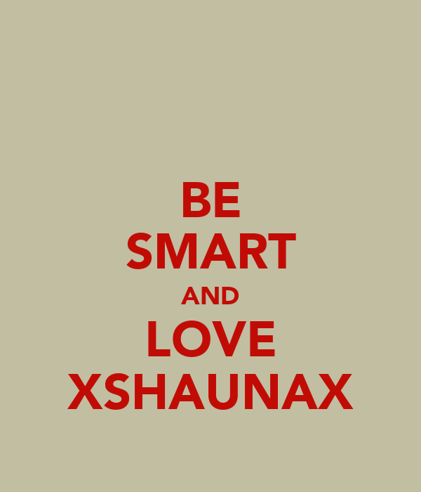 BE SMART AND LOVE XSHAUNAX