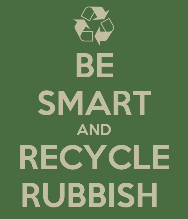 BE SMART AND RECYCLE RUBBISH