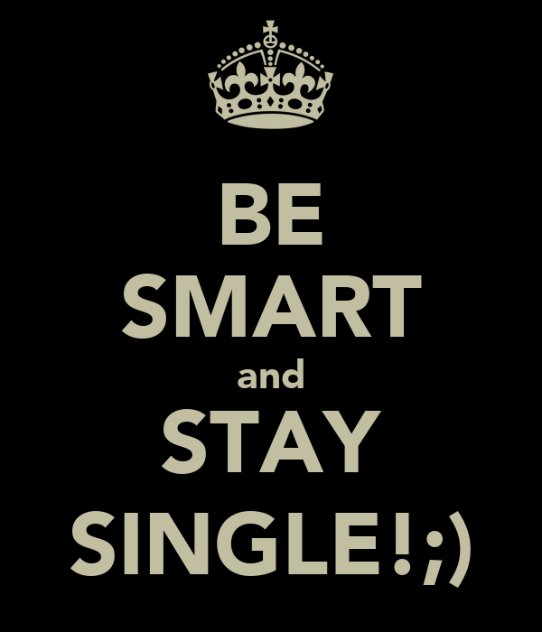 BE SMART and STAY SINGLE!;)