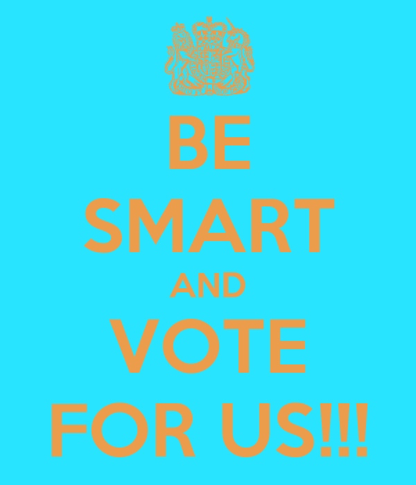 BE SMART AND VOTE FOR US!!!