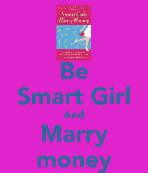 Be Smart Girl And Marry money