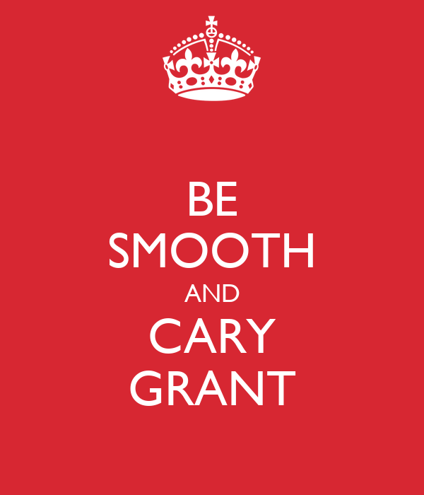 BE SMOOTH AND CARY GRANT