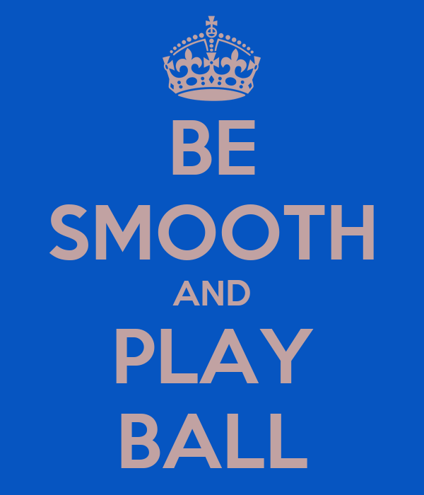 BE SMOOTH AND PLAY BALL