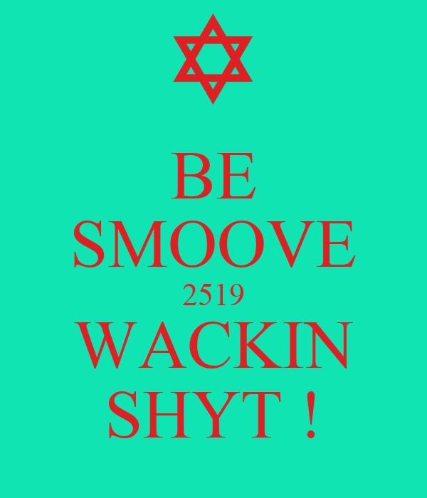 BE SMOOVE 2519 WACKIN SHYT !