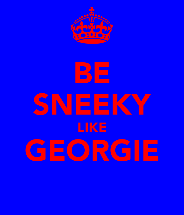 BE SNEEKY LIKE GEORGIE