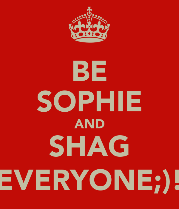 BE SOPHIE AND SHAG EVERYONE;)!