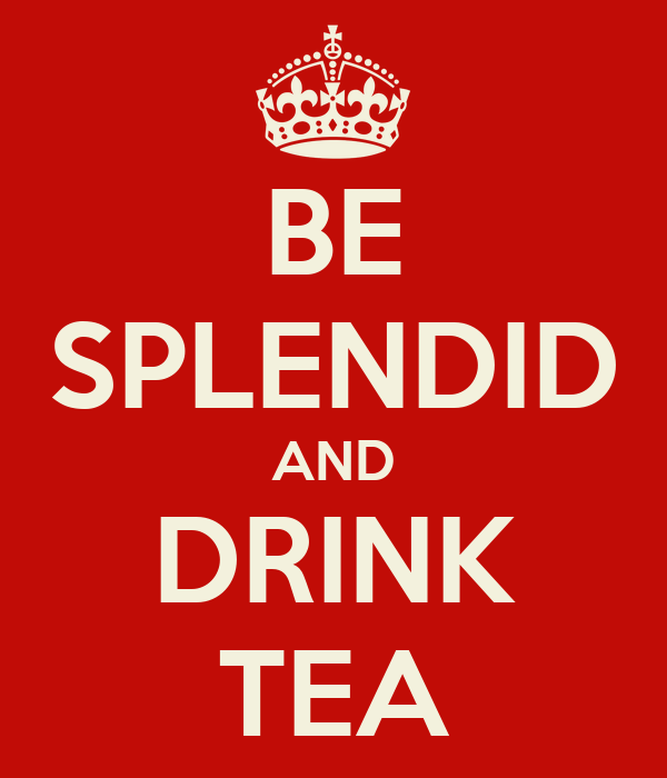 BE SPLENDID AND DRINK TEA