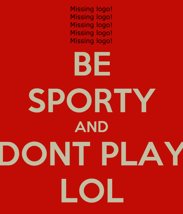 BE SPORTY AND DONT PLAY LOL