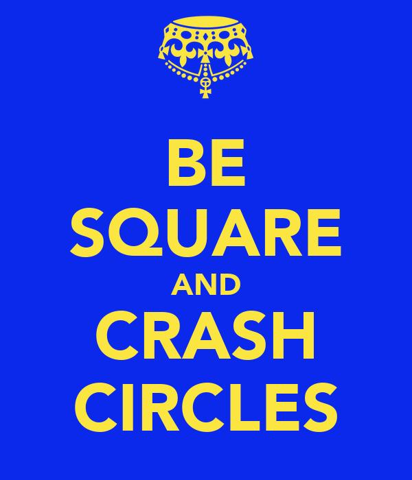 BE SQUARE AND CRASH CIRCLES