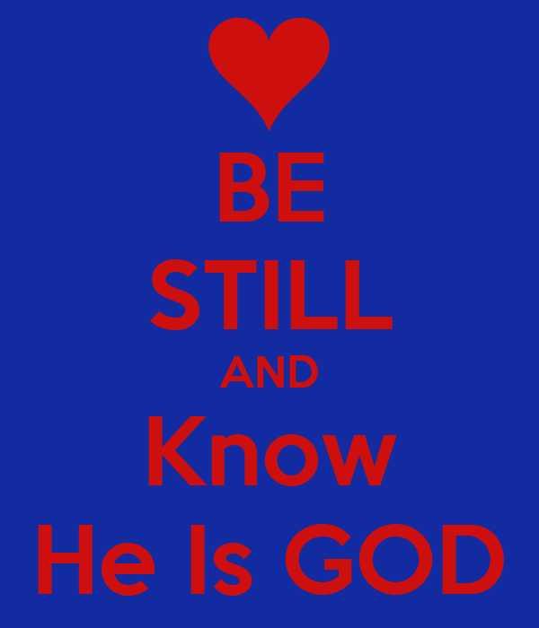 BE STILL AND Know He Is GOD