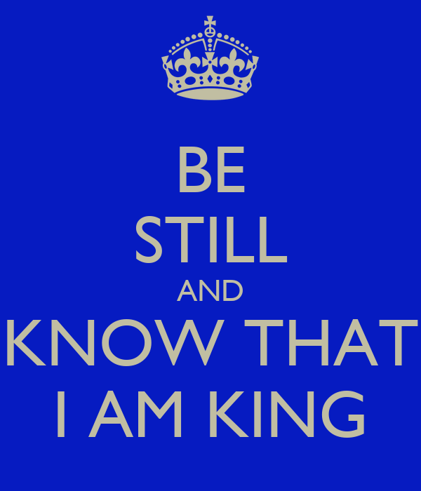 BE STILL AND KNOW THAT I AM KING