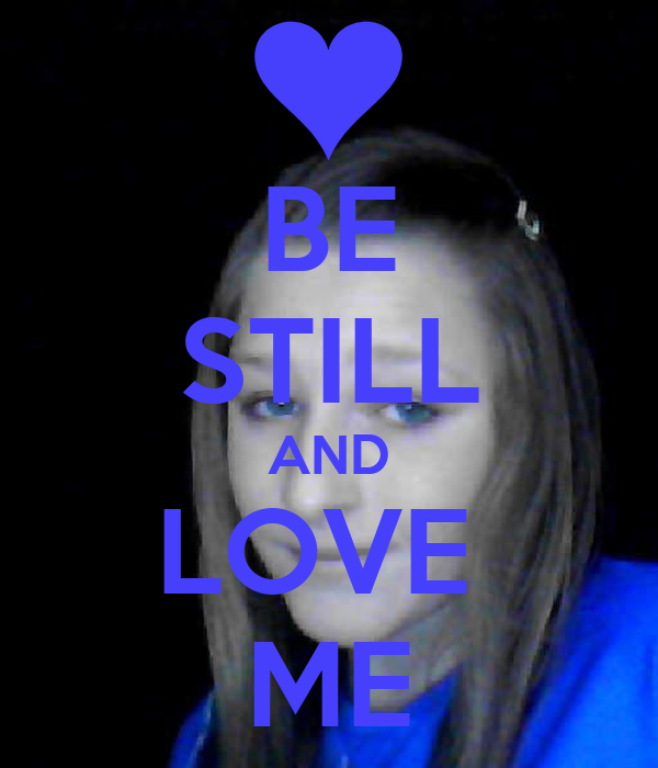 BE STILL AND LOVE  ME
