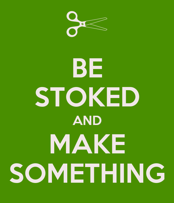 BE STOKED AND MAKE SOMETHING