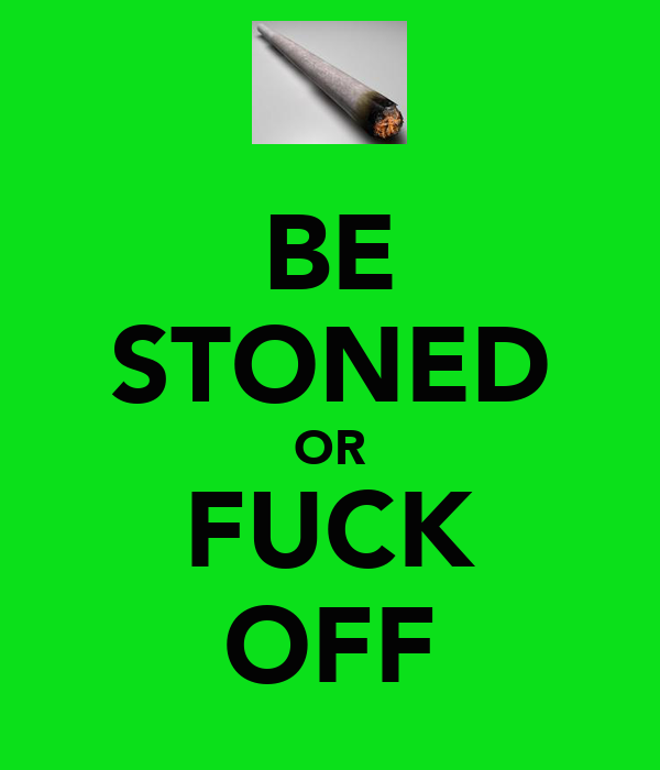 BE STONED OR FUCK OFF
