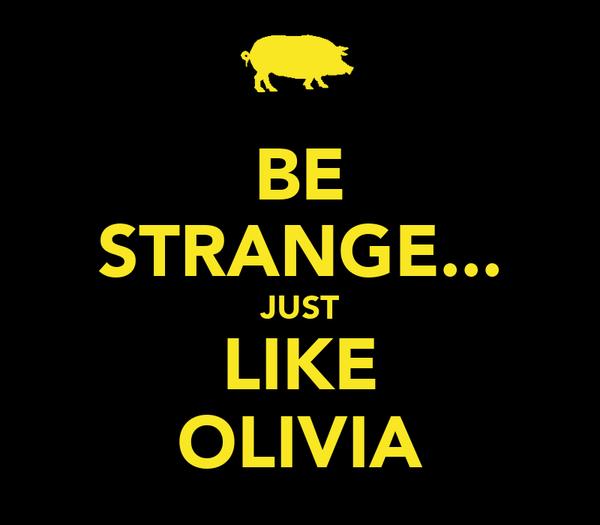 BE STRANGE... JUST LIKE OLIVIA