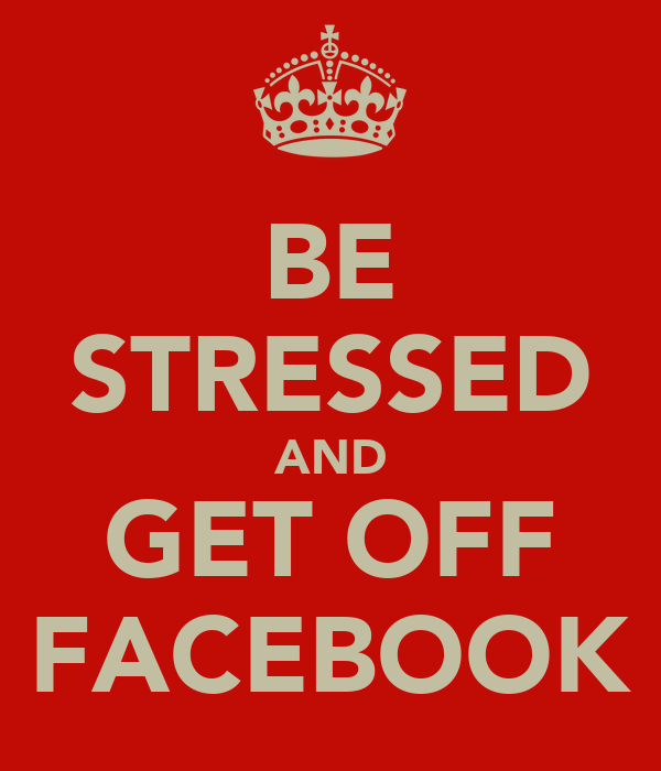 BE STRESSED AND GET OFF FACEBOOK