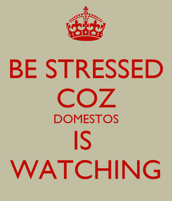 BE STRESSED COZ DOMESTOS IS  WATCHING