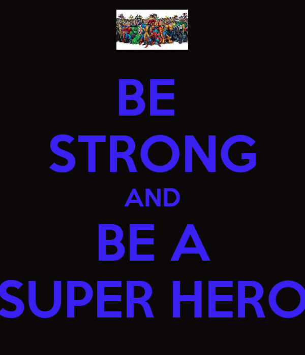 BE  STRONG AND BE A SUPER HERO
