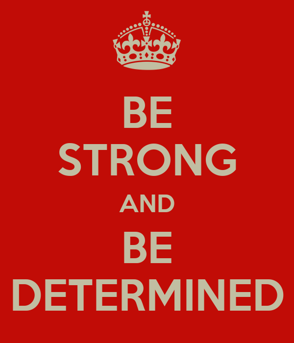 BE STRONG AND BE DETERMINED