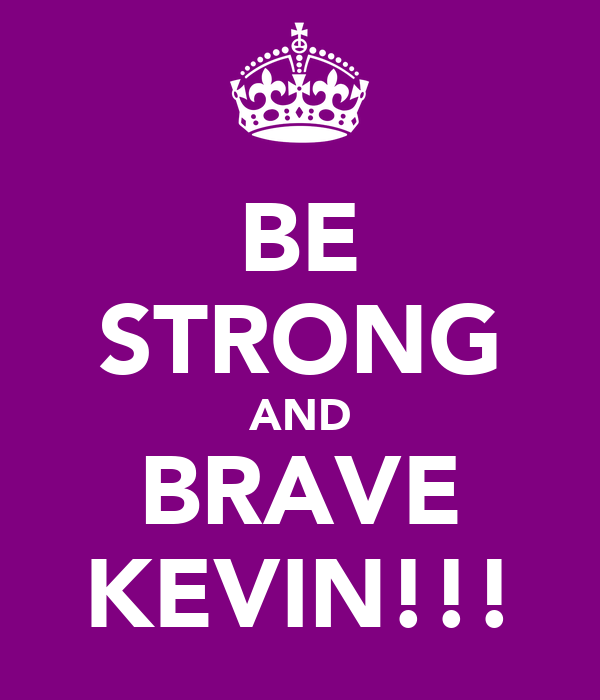 BE STRONG AND BRAVE KEVIN!!!