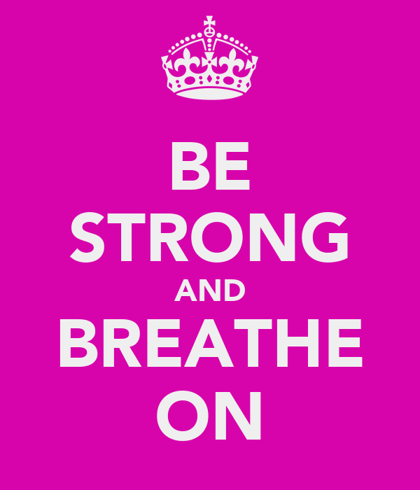 BE STRONG AND BREATHE ON
