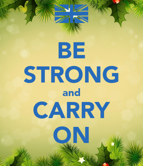 BE STRONG and CARRY ON