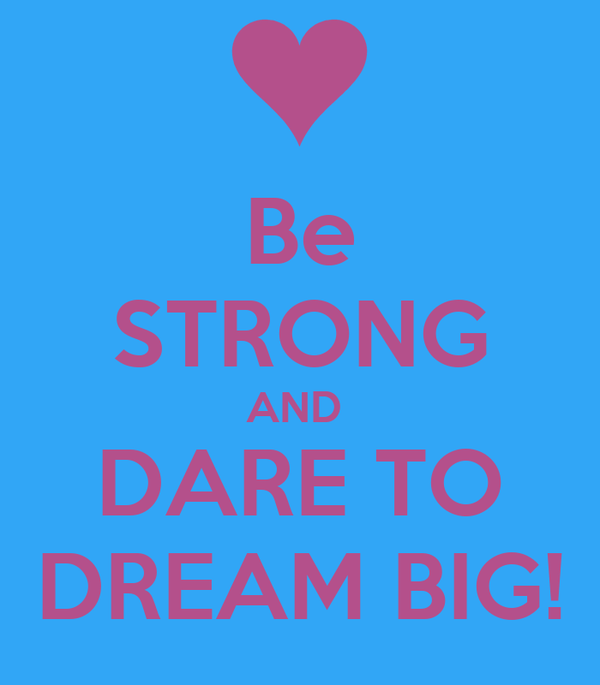 Be STRONG AND  DARE TO DREAM BIG!