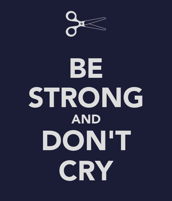 BE STRONG AND DON'T CRY