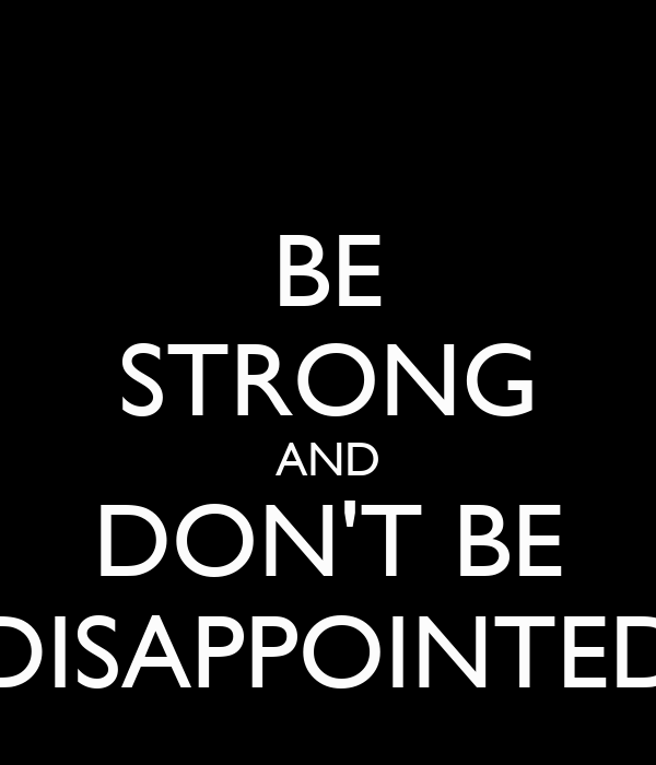 BE STRONG AND DON'T BE DISAPPOINTED