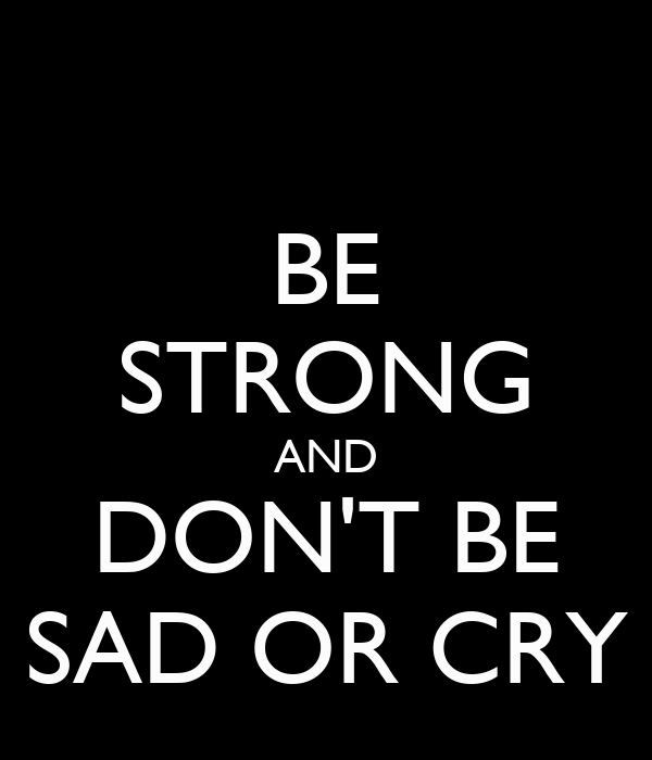 BE STRONG AND DON'T BE SAD OR CRY