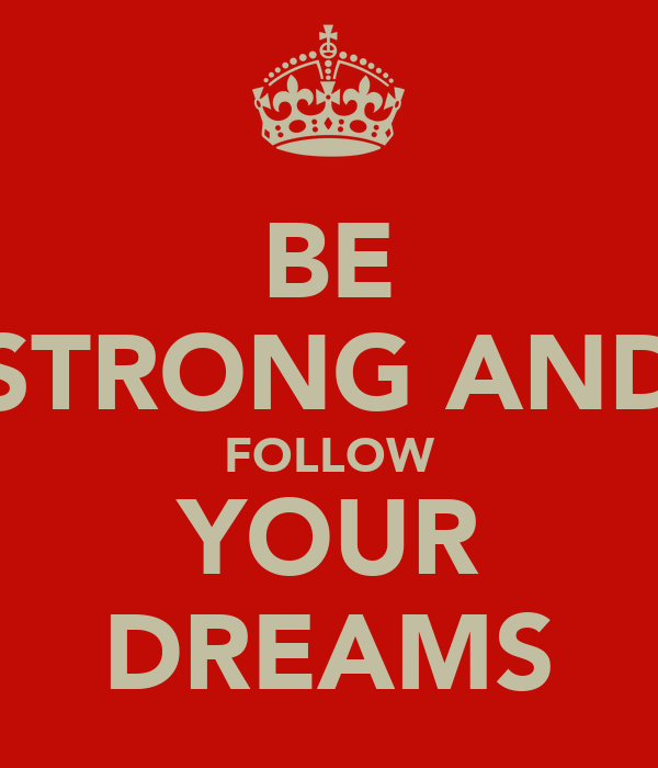 BE STRONG AND FOLLOW YOUR DREAMS
