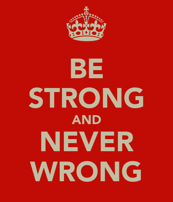 BE STRONG AND NEVER WRONG