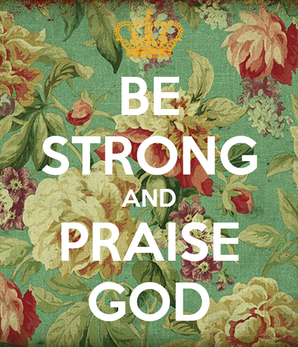 BE STRONG AND PRAISE GOD