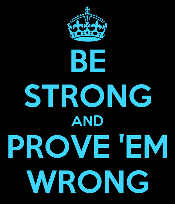 BE STRONG AND PROVE 'EM WRONG