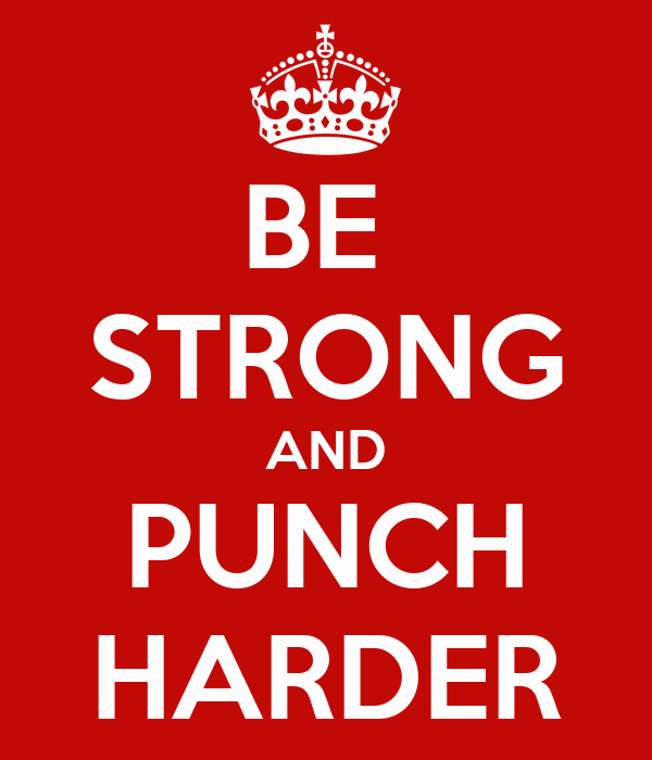 BE  STRONG AND PUNCH HARDER